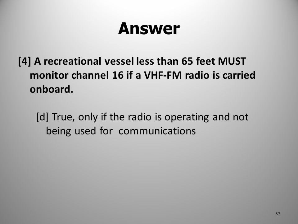 Answer [4] A recreational vessel less than 65 feet MUST monitor channel 16 if a VHF-FM radio is carried onboard.